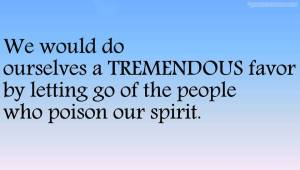 we-would-do-ourselves-a-tremendous-favor-by-letting-go-of-the-people-who-poison-our-spirit