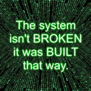 the-system-isnt-broken-it-was-built-that-way